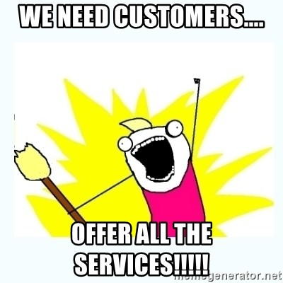 All the things - We need customers.... offer all the services!!!!!