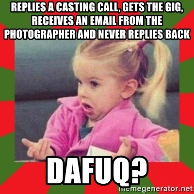 dafuq girl - Replies a Casting Call, gets the gig, receives an email from the photographer and never replies back DAFUQ?