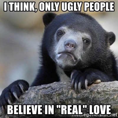 "Confessions Bear - I THINK, ONLY UGLY PEOPLE BELIEVE IN ""REAL"" LOVE"