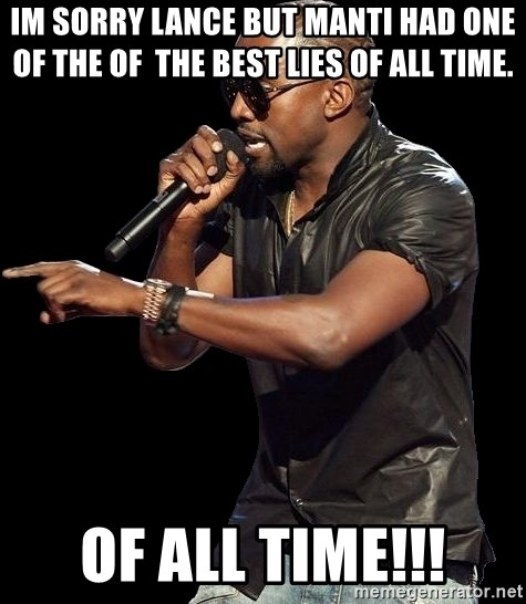 Kanye West - IM SORRY LANCE BUT mANTI HAD ONE OF THE OF  THE BEST LIES OF all time.  of all time!!!