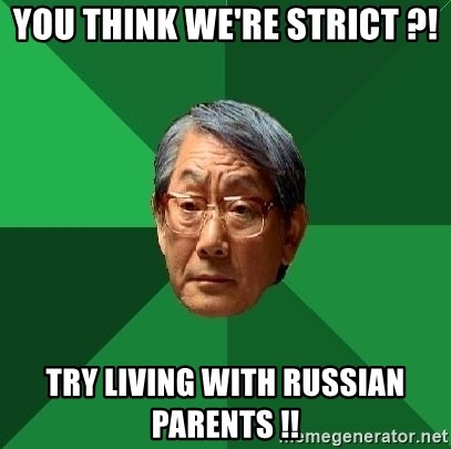 High Expectations Asian Father - You think we're strict ?! try living with russian parents !!