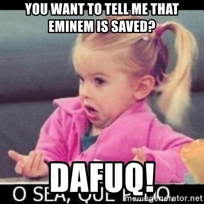 O SEA,QUÉ PEDO MEM - You want to tell me that EMinem is SAVED? DAFuq!