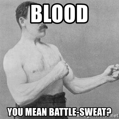 overly manlyman - Blood You mean battle-sweat?