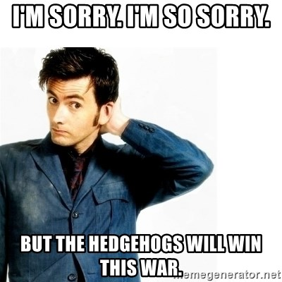 Doctor Who - I'm sorry. I'm so sorry. But the hedgehogs will win this war.