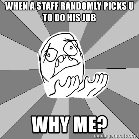 Whyyy??? - when a staff randomly picks u to do his job why me?