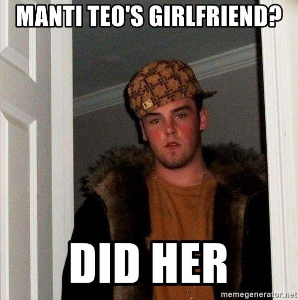 Scumbag Steve - Manti Teo'S Girlfriend? DID HER