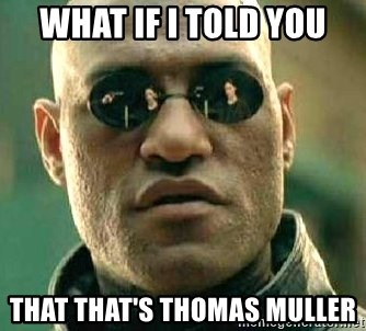 What if I told you / Matrix Morpheus - WHAT IF I TOLD YOU THAT THAT'S THOMAS MULLER