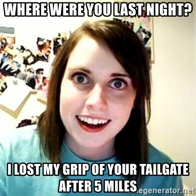 Overly Attached Girlfriend 2 - Where were you last night? I lost my grip of your tailgate after 5 miles