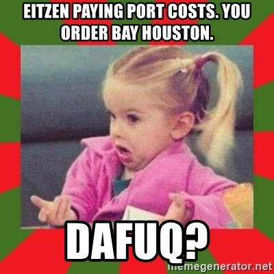 dafuq girl - EITZEN PAYING PORT COSTS. YOU ORDER BAY HOUSTON. DAFUQ?