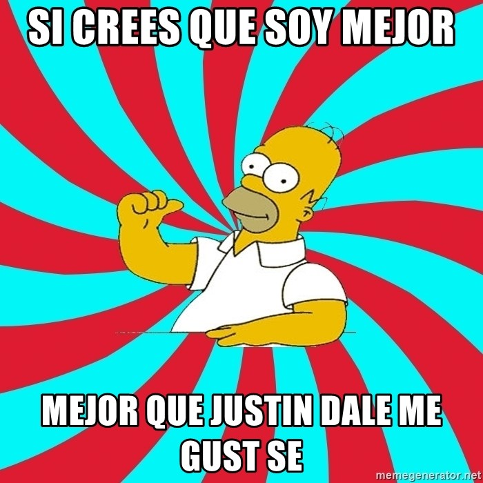 Frases Homero Simpson - SI CREES QUE SOY MEJOR MEJOR QUE JUSTIN DALE ME GUST SE