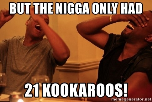 kanye west jay z laughing - BUT THE NIGGA ONLY HAD 21 KookarooS!