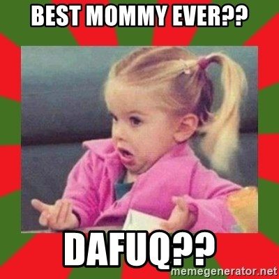 dafuq girl - Best Mommy ever?? Dafuq??