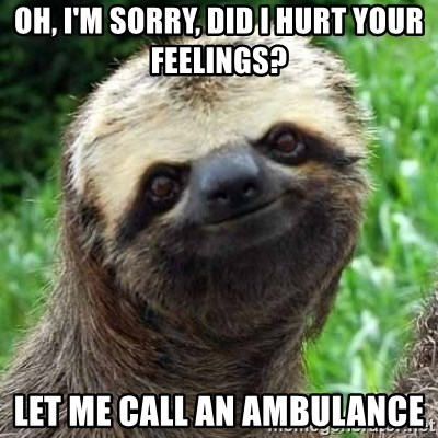 Sarcastic Sloth - Oh, I'm sorry, did i hurt your feelings? Let me call an ambulance