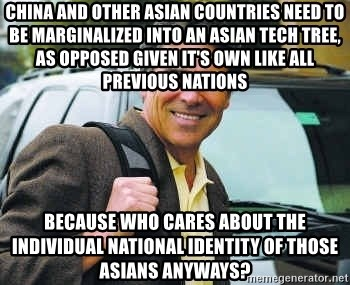 Rick Perry - China and other asian countries need to be marginalized into an asian tech tree, as opposed given it's own like all previous nations Because who cares about the individual national identity of those asians anyways?