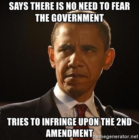 Obama Logic - Says there is no need to fear the government  Tries to infringe upon the 2nd Amendment
