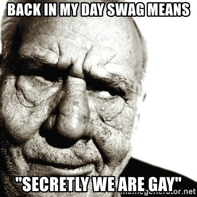 "Back In My Day - Back in my day swag means ""secretly we are gay"""