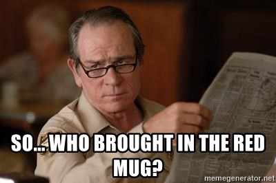 Tommy Lee Jones  -  So... Who brOuGht in the red mug?