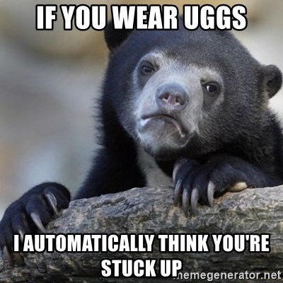 Confession Bear - If you wear uggs I automatically Think You're stuck up