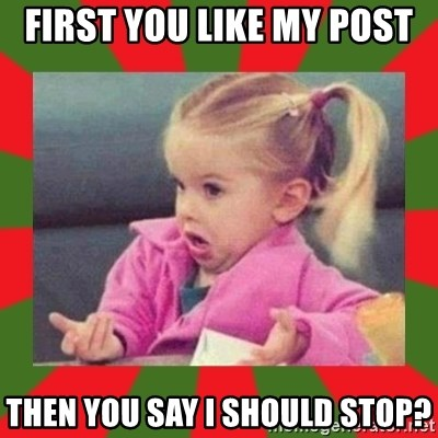 dafuq girl - First YOU LIKE MY POST THEN YOU SAY I SHOULD STOP?