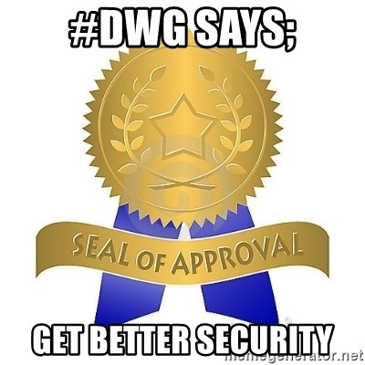 official seal of approval - #DWG SAYS; gET BETTER SECURITY