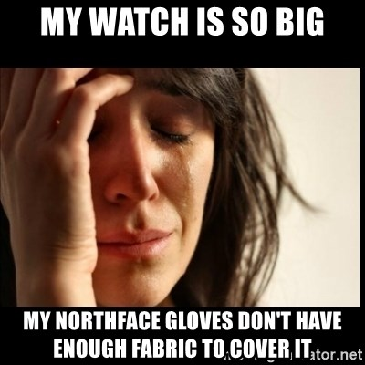First World Problems - MY WATCH IS SO BIG MY NORTHFACE GLOVES DON'T HAVE ENOUGH FABRIC TO COVER IT