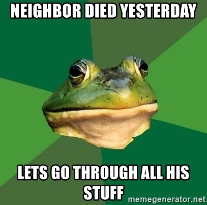 Foul Bachelor Frog - NEIGHBOR died yesterday lets go through all his stuff