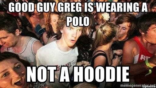 -Sudden Clarity Clarence - Good Guy Greg is wearing a polo not a hoodie