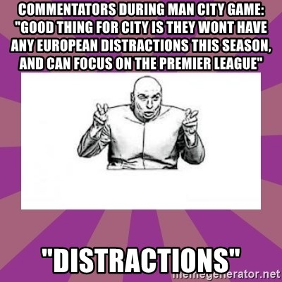 "'dr. evil' air quote - COMMENTATORS DURING MAN CITY GAME: ""GOOD THING FOR CITY IS THEY WONT HAVE ANY EUROPEAN DISTRACTIONS THIS SEASON, AND CAN FOCUS ON THE PREMIER LEAGUE"" ""DISTRACTIONS"""