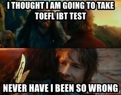 Never Have I Been So Wrong - I Thought i am going to take Toefl ibt test Never have i been so wrong
