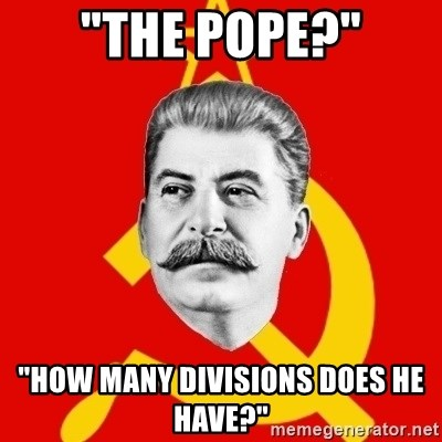 "Stalin Says - ""The pope?"" ""how many divisions does he have?"""