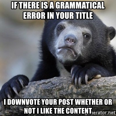 Confession Bear - IF THERE IS A GRAMMATICAL       ERROR IN YOUR TITLE I DOWNVOTE YOUR POST WHETHER OR NOT I LIKE THE CONTENT