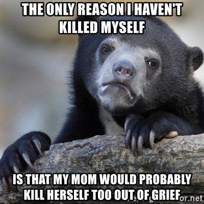 Confession Bear - the only reason i haven't killed myself is that my mom would probably kill herself too out of grief