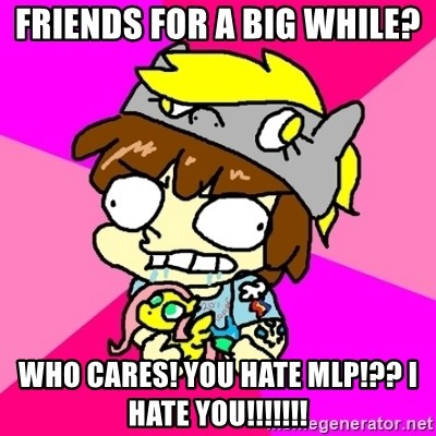 rabid idiot brony - Friends for a big while? who cares! you hate mlp!?? i hate you!!!!!!!