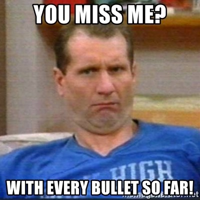 Al Bundy - You miss me? With every bullet so far!