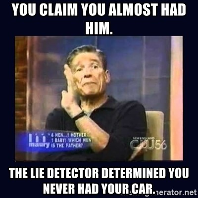 Maury Povich Father - YOU CLAIM YOU ALMOST HAD HIM.  THE LIE DETECTOR DETERMINED YOU NEVER HAD YOUR CAR.
