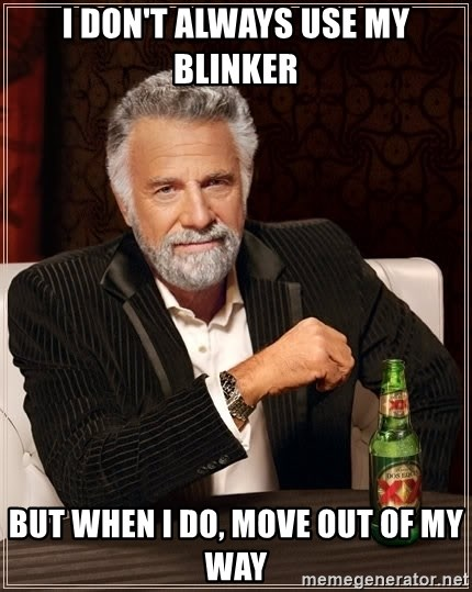 The Most Interesting Man In The World - i don't always use my blinker but when i do, move out of my way