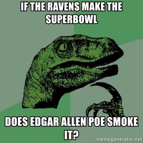 Philosoraptor - if the ravens make the superbowl Does edgar allen poe smoke it?