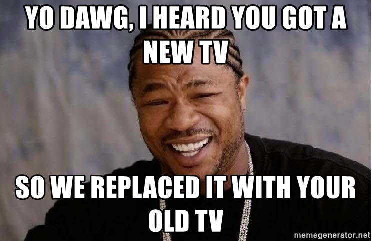 Yo Dawg - yo dawg, i heard you got a new tv so we replaced it with your old tv