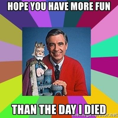 mr rogers  - HOPE YOU HAVE MORE FUN THAN THE DAY I DIED