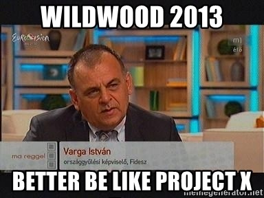 vargaistvan - WILDWOOD 2013 BETTER BE LIKE PROJECT X