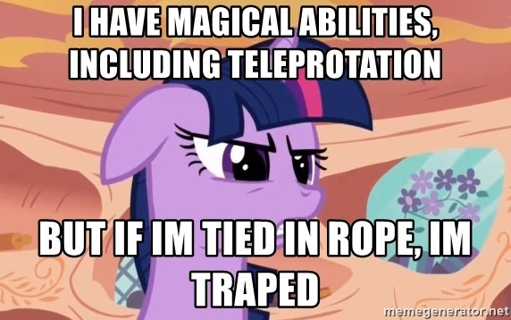 My Little Pony - i have magical abilities, including teleprotation but if im tied in rope, im traped