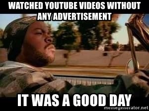 It was a good day - watched youtube videos without any advertisement it was a good day