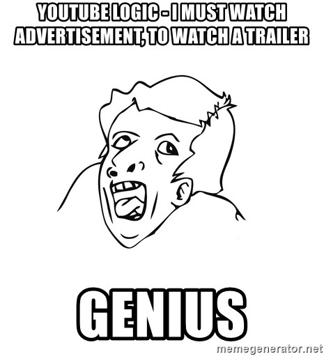 genius rage meme - youtube logic - I must watch advertisement, to watch a trailer GENIUS