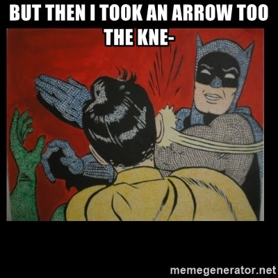 Batman Slappp - but then i took an arrow too the kne-