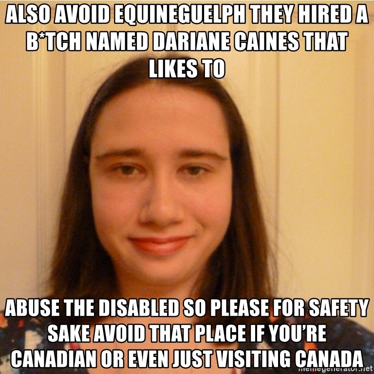 Scary b*tch. - Also avoid equineguelph they hired a b*tch named Dariane caines that likes to  abuse the disabled so please for safety sake avoid that place if you're  Canadian or even just visiting Canada