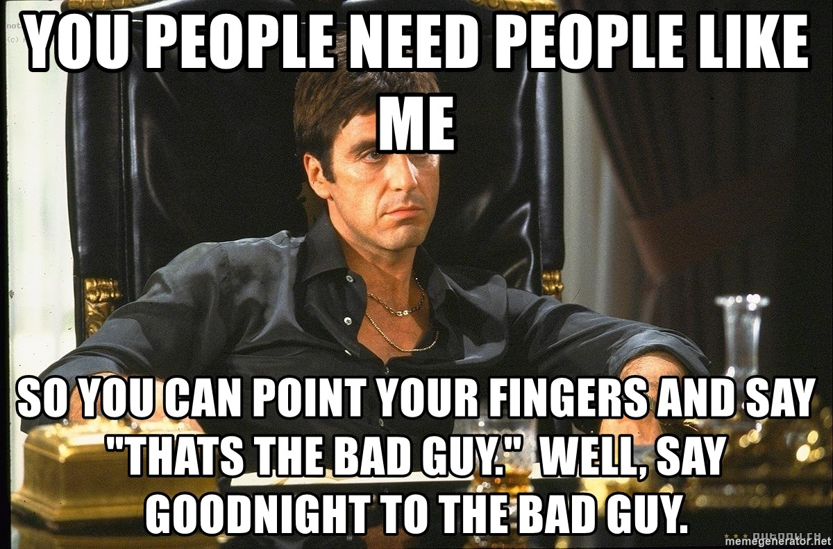 """Scarface - You people need people like me So you can point your fingers and say """"thats the bad guy.""""  well, say goodnight to the bad guy."""