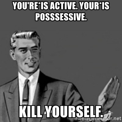 Correction Guy - you're*is active. your*is posssessive. kill yourself.