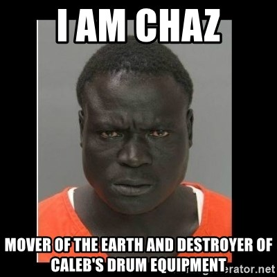 scary black man - I am Chaz MOver of the earth and destroyer of Caleb's drum equipment