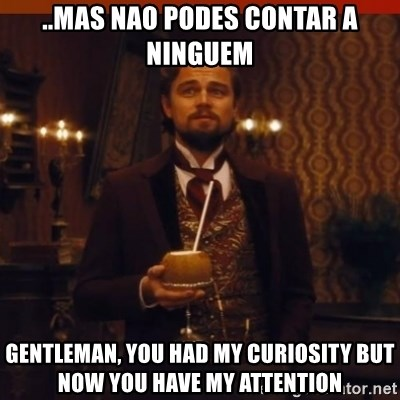 you had my curiosity dicaprio - ..Mas nao podes contar a ninguem gentleman, you had my curiosity but now you have my attention