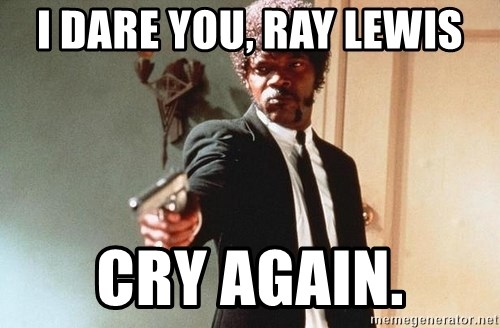 I double dare you - I DARE YOU, RAY LEWIS CRY AGAIN.